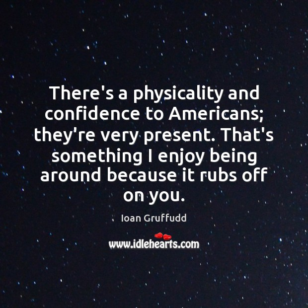 Image, There's a physicality and confidence to Americans; they're very present. That's something