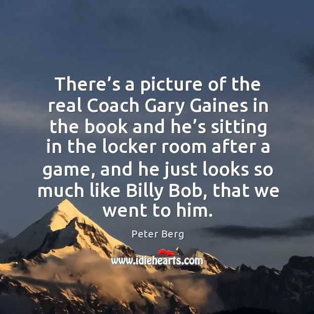 There's a picture of the real coach gary gaines in the book and he's sitting in the locker room Peter Berg Picture Quote