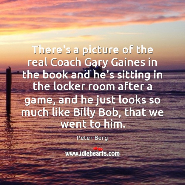 There's a picture of the real Coach Gary Gaines in the book Peter Berg Picture Quote