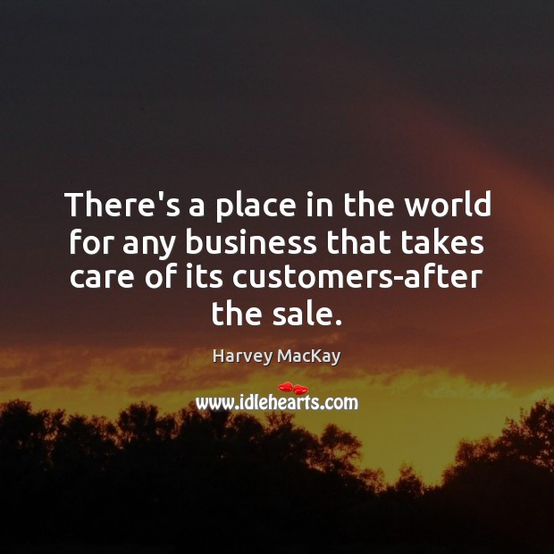 There's a place in the world for any business that takes care Harvey MacKay Picture Quote