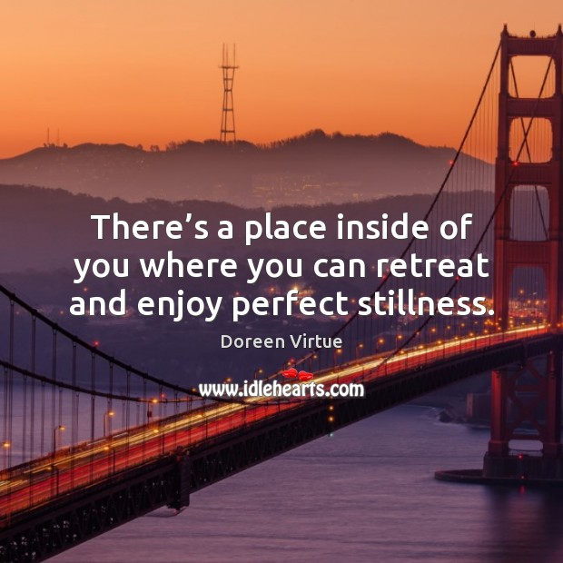 There's a place inside of you where you can retreat and enjoy perfect stillness. Image