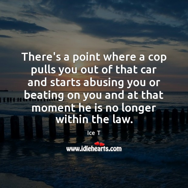 There's a point where a cop pulls you out of that car Ice T Picture Quote