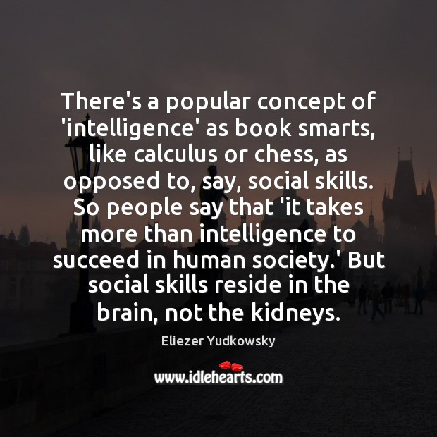 There's a popular concept of 'intelligence' as book smarts, like calculus or Eliezer Yudkowsky Picture Quote