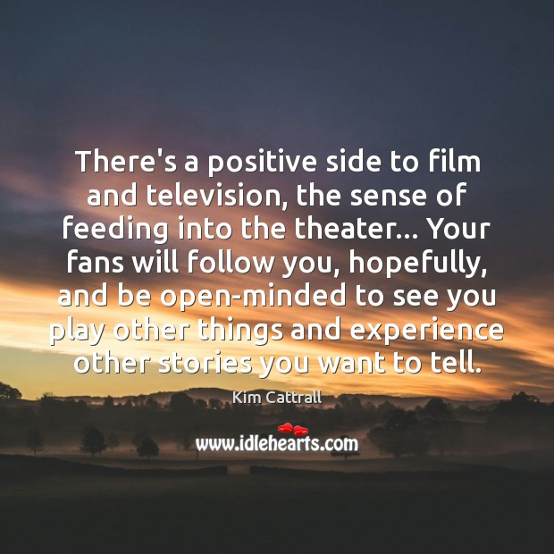 There's a positive side to film and television, the sense of feeding Kim Cattrall Picture Quote