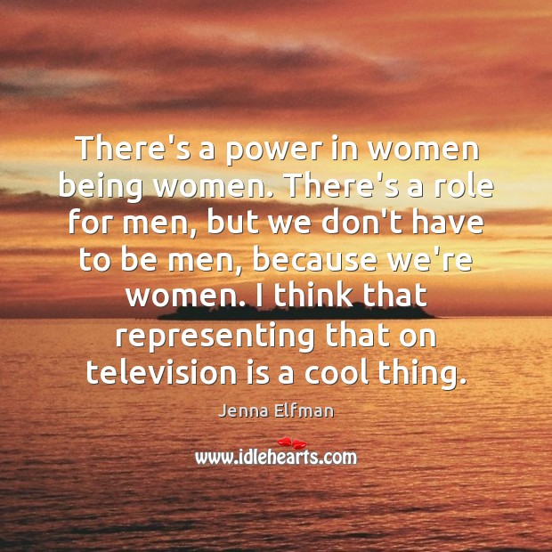There's a power in women being women. There's a role for men, Jenna Elfman Picture Quote
