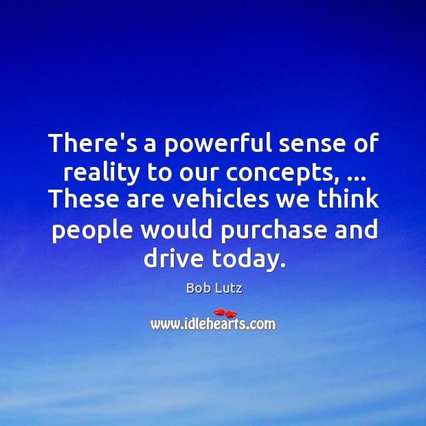 Image, There's a powerful sense of reality to our concepts, … These are vehicles