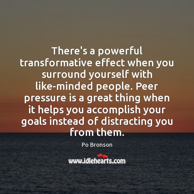 There's a powerful transformative effect when you surround yourself with like-minded people. Po Bronson Picture Quote