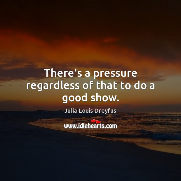 There's a pressure regardless of that to do a good show. Image