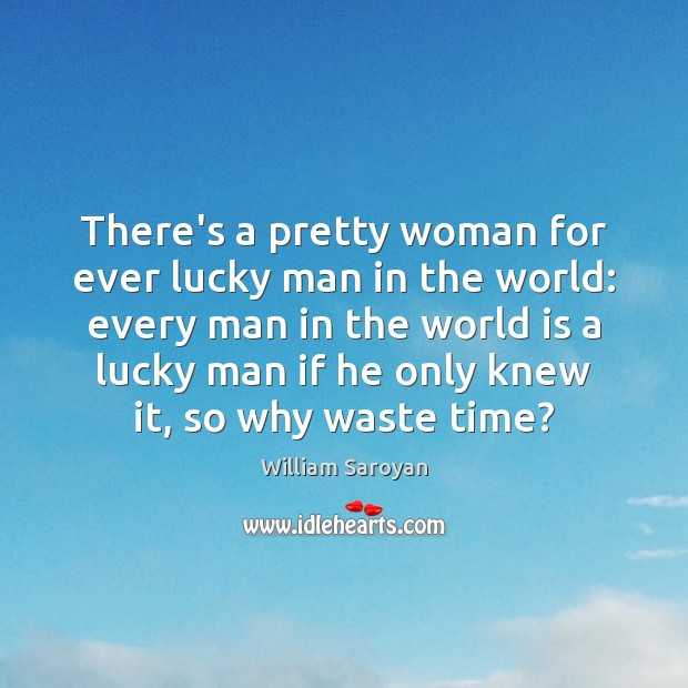 There's a pretty woman for ever lucky man in the world: every William Saroyan Picture Quote
