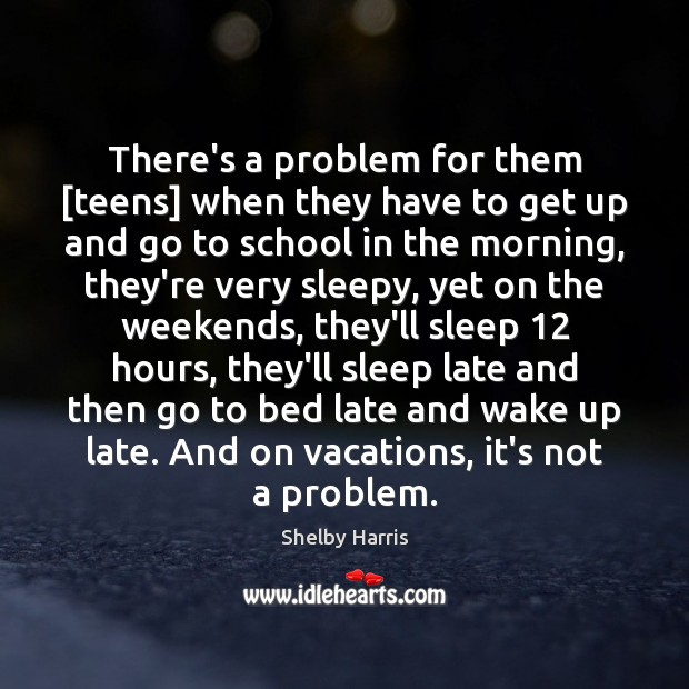There's a problem for them [teens] when they have to get up Teen Quotes Image