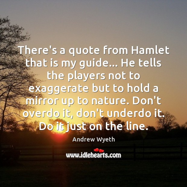 There's a quote from Hamlet that is my guide… He tells the Image