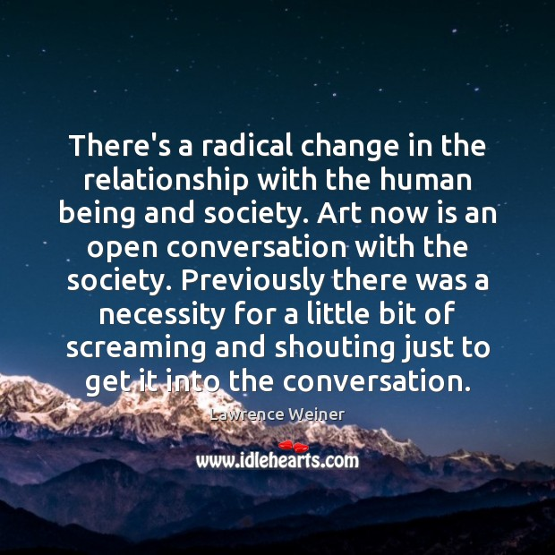 There's a radical change in the relationship with the human being and Lawrence Weiner Picture Quote