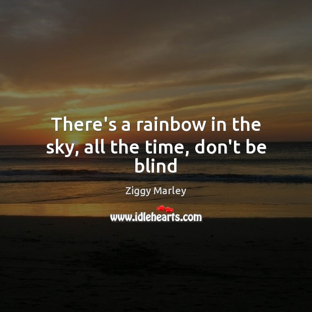 There's a rainbow in the sky, all the time, don't be blind Ziggy Marley Picture Quote