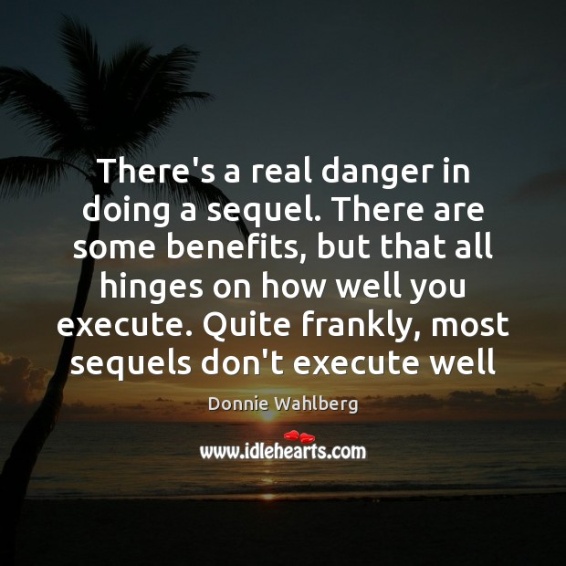 There's a real danger in doing a sequel. There are some benefits, Execute Quotes Image