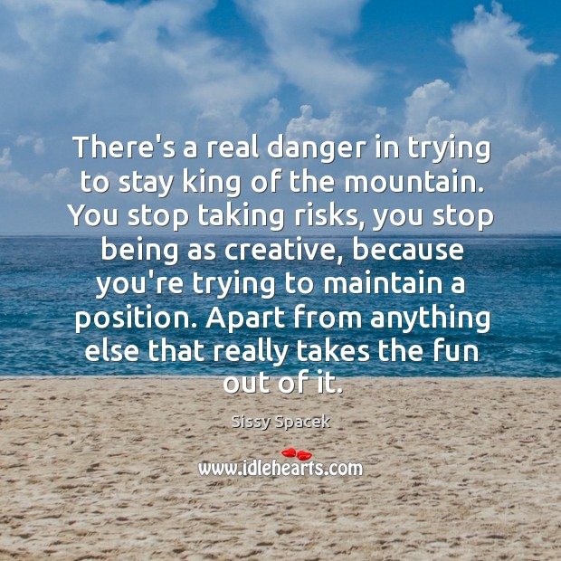 There's a real danger in trying to stay king of the mountain. Sissy Spacek Picture Quote