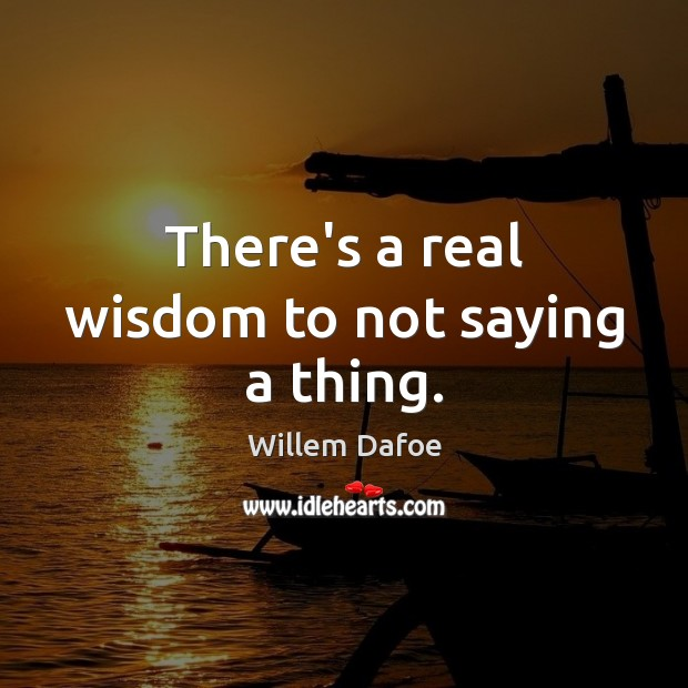 There's a real wisdom to not saying a thing. Willem Dafoe Picture Quote