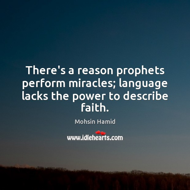 There's a reason prophets perform miracles; language lacks the power to describe faith. Mohsin Hamid Picture Quote