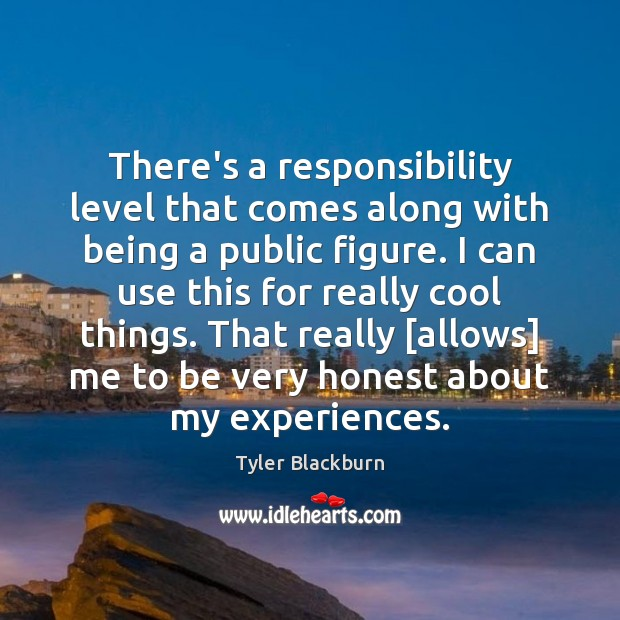 There's a responsibility level that comes along with being a public figure. Tyler Blackburn Picture Quote