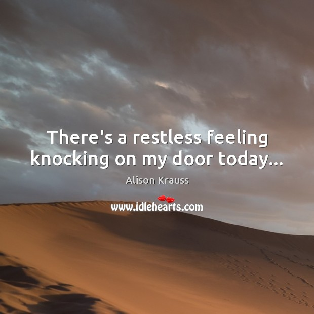 There's a restless feeling knocking on my door today… Image