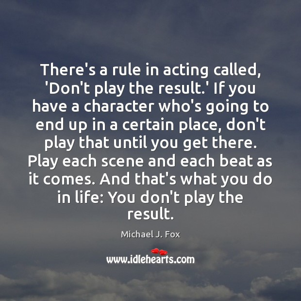 There's a rule in acting called, 'Don't play the result.' If Michael J. Fox Picture Quote