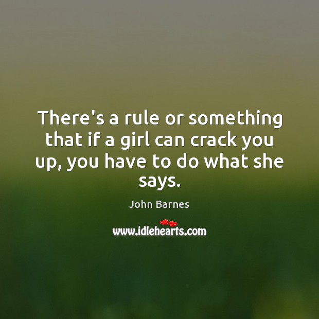 There's a rule or something that if a girl can crack you up, you have to do what she says. John Barnes Picture Quote