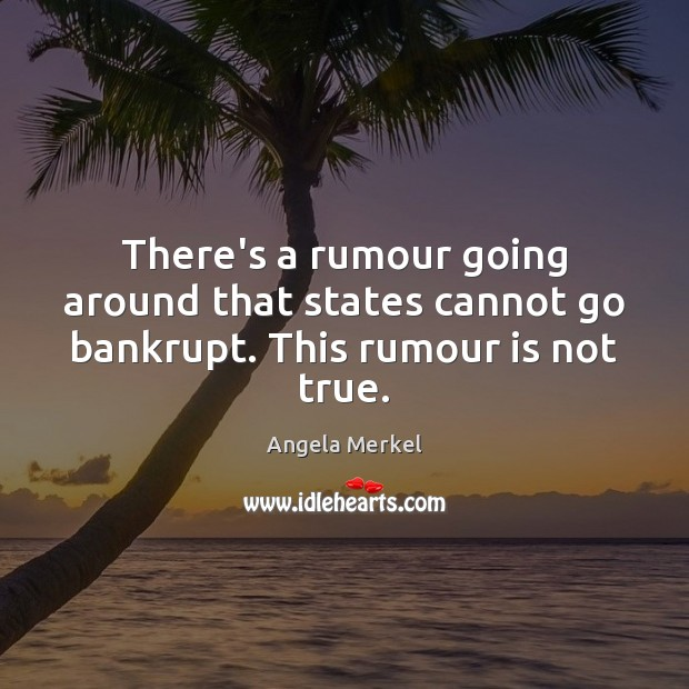 There's a rumour going around that states cannot go bankrupt. This rumour is not true. Angela Merkel Picture Quote