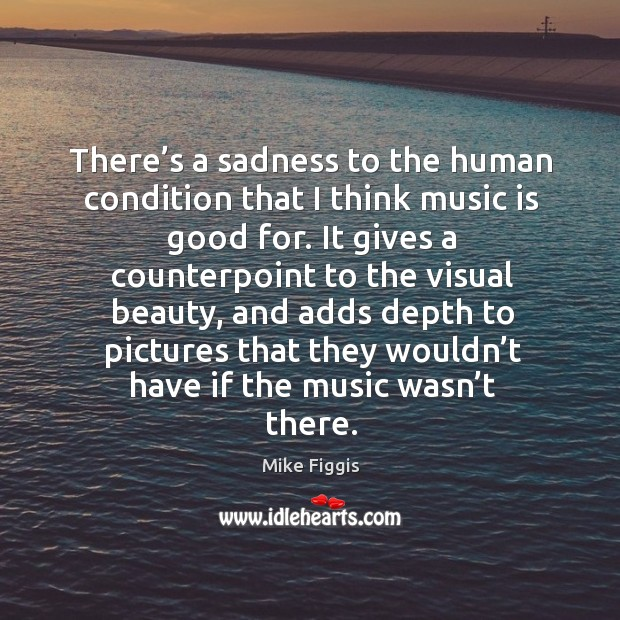 There's a sadness to the human condition that I think music is good for. Mike Figgis Picture Quote