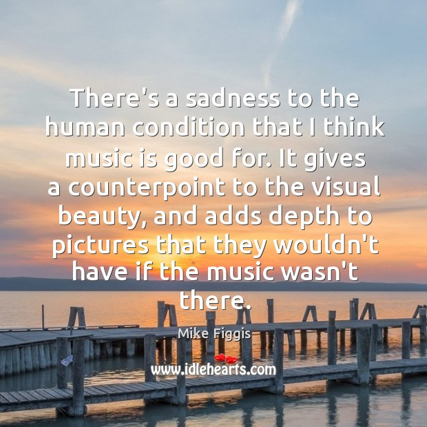 There's a sadness to the human condition that I think music is Mike Figgis Picture Quote