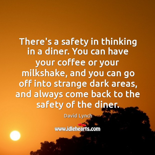 There's a safety in thinking in a diner. You can have your Image