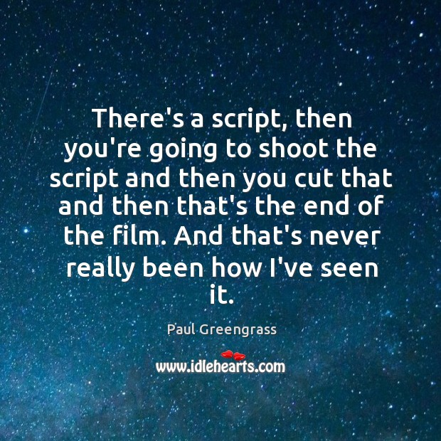There's a script, then you're going to shoot the script and then Image