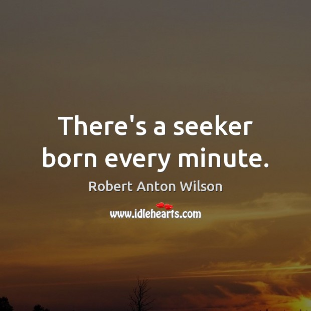 There's a seeker born every minute. Robert Anton Wilson Picture Quote