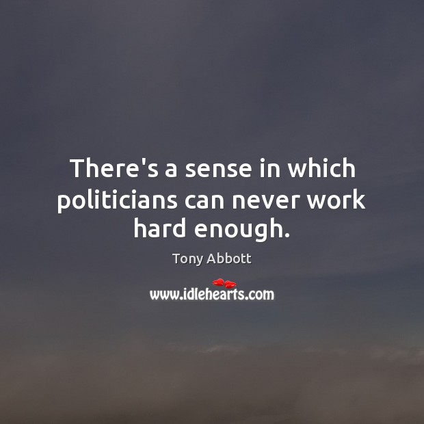 There's a sense in which politicians can never work hard enough. Tony Abbott Picture Quote