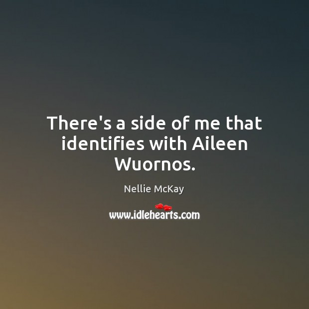 There's a side of me that identifies with Aileen Wuornos. Image