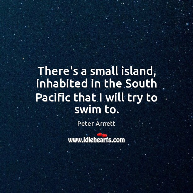 There's a small island, inhabited in the South Pacific that I will try to swim to. Image