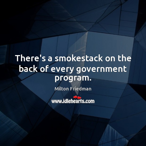 There's a smokestack on the back of every government program. Milton Friedman Picture Quote