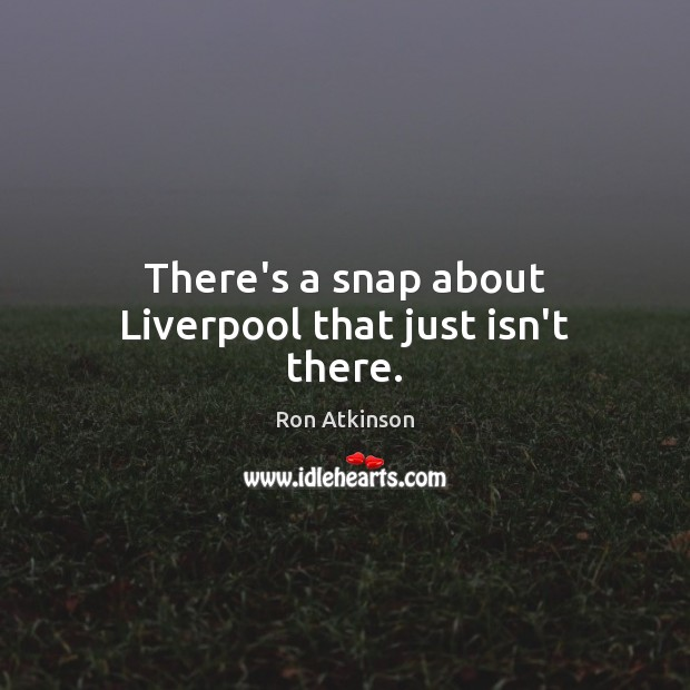 There's a snap about Liverpool that just isn't there. Image