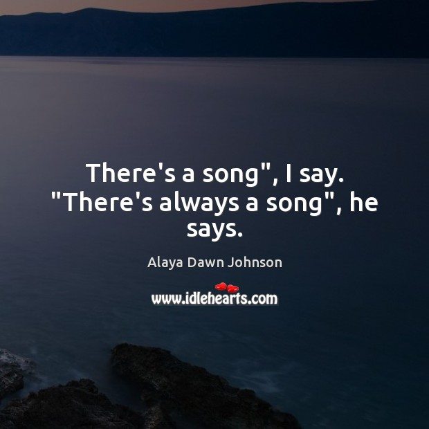"Image, There's a song"", I say. ""There's always a song"", he says."