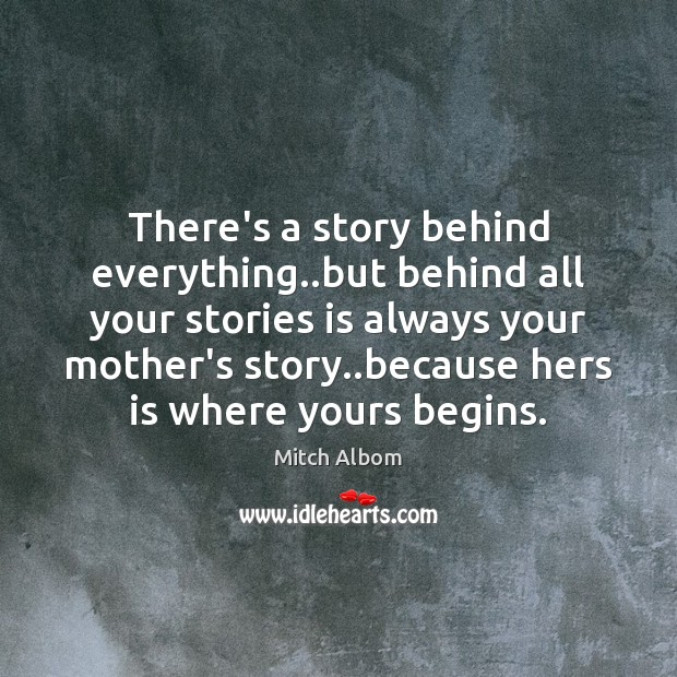 There's a story behind everything..but behind all your stories is always Mitch Albom Picture Quote