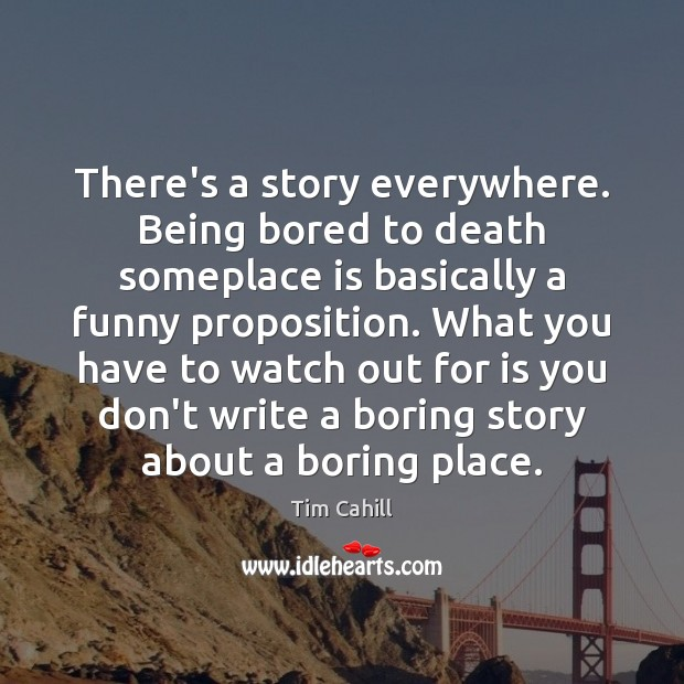 There's a story everywhere. Being bored to death someplace is basically a Image