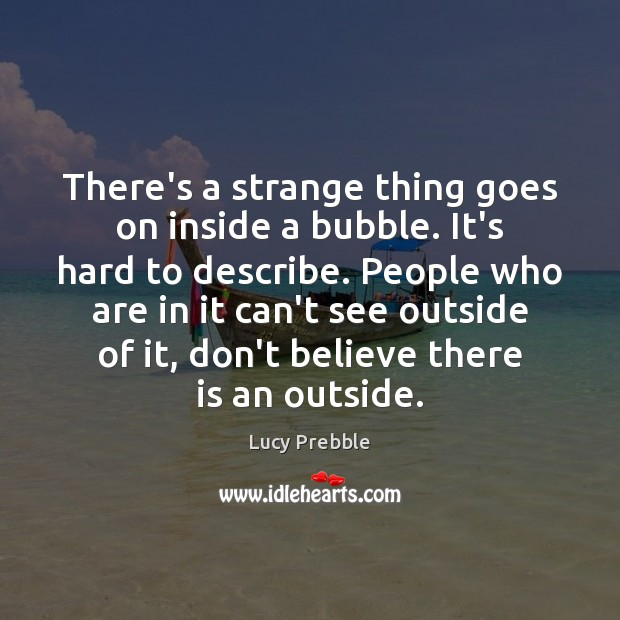 There's a strange thing goes on inside a bubble. It's hard to Image