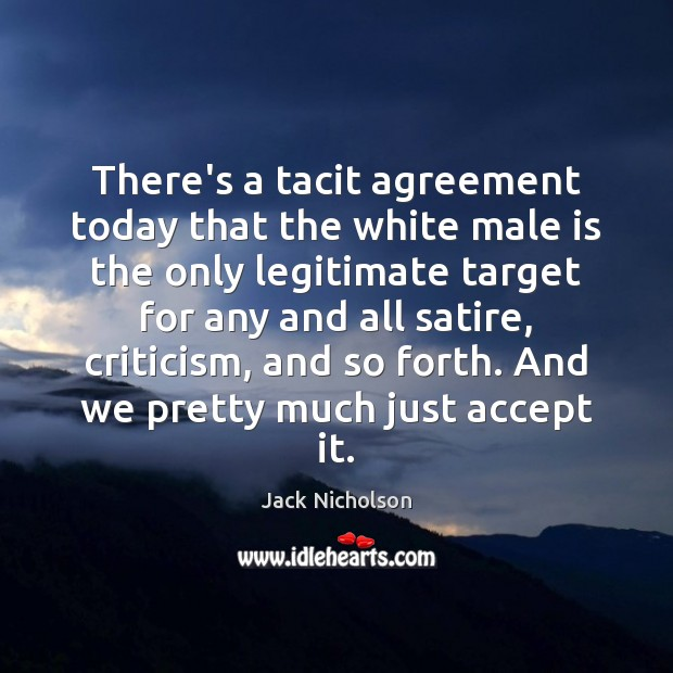 There's a tacit agreement today that the white male is the only Jack Nicholson Picture Quote