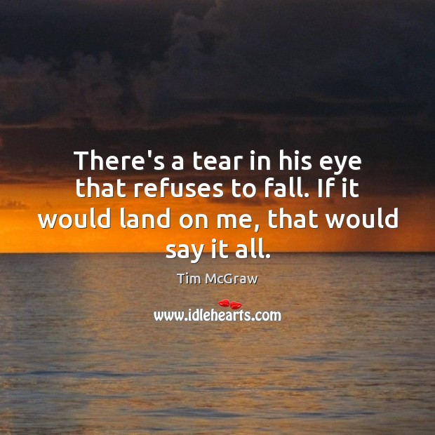 There's a tear in his eye that refuses to fall. If it Tim McGraw Picture Quote
