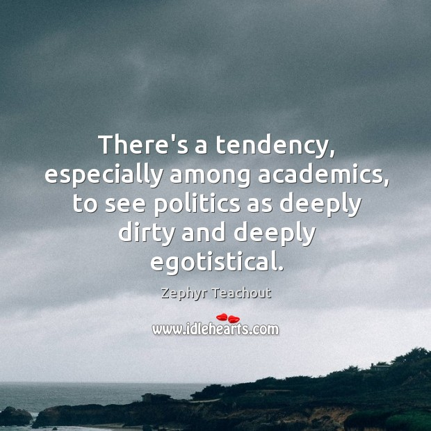 There's a tendency, especially among academics, to see politics as deeply dirty Zephyr Teachout Picture Quote
