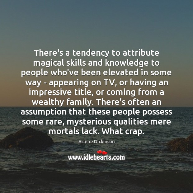 Image, There's a tendency to attribute magical skills and knowledge to people who've