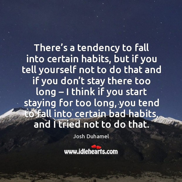 There's a tendency to fall into certain habits, but if you tell yourself not to do that Image