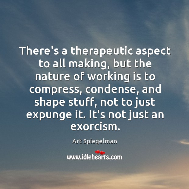 There's a therapeutic aspect to all making, but the nature of working Image