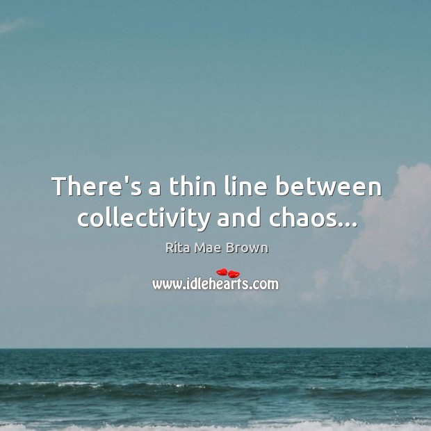 There's a thin line between collectivity and chaos… Image