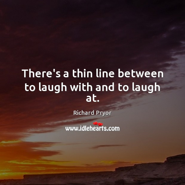 There's a thin line between to laugh with and to laugh at. Richard Pryor Picture Quote