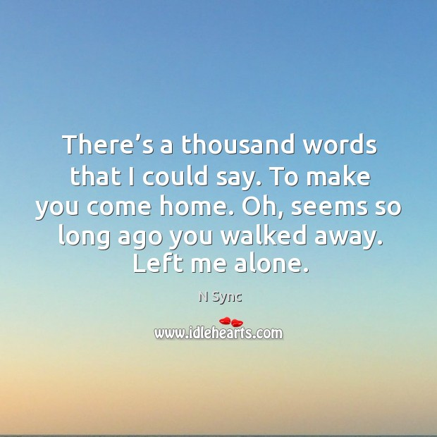 There's a thousand words that I could say. To make you come home. Oh, seems so long ago you walked away. Left me alone. Image
