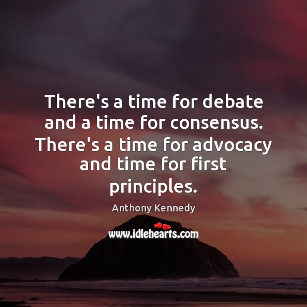 There's a time for debate and a time for consensus. There's a Anthony Kennedy Picture Quote